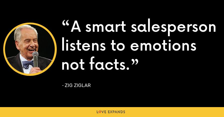 A smart salesperson listens to emotions not facts. - Zig Ziglar