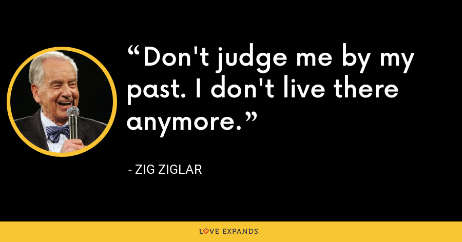 Don't judge me by my past. I don't live there anymore. - Zig Ziglar