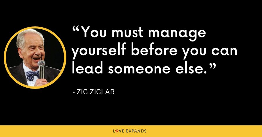 You must manage yourself before you can lead someone else. - Zig Ziglar