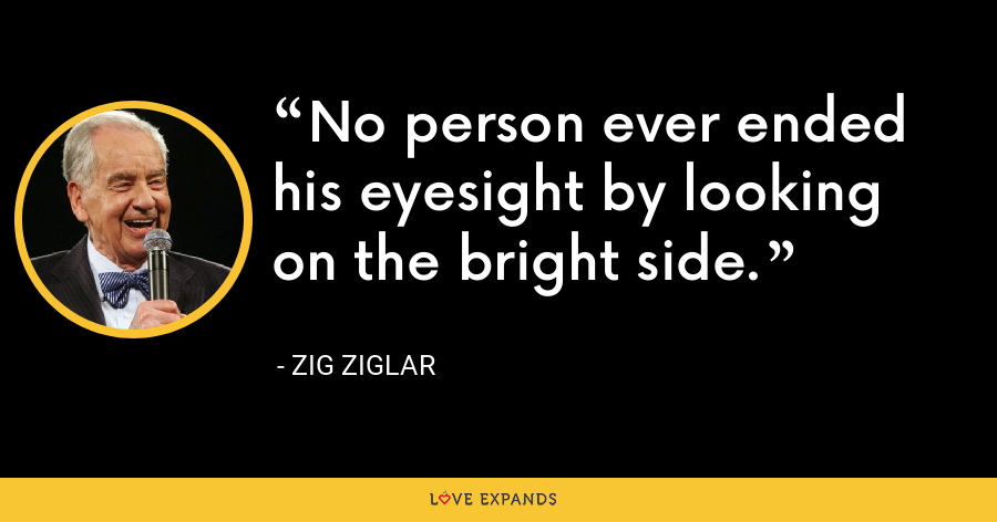 No person ever ended his eyesight by looking on the bright side. - Zig Ziglar