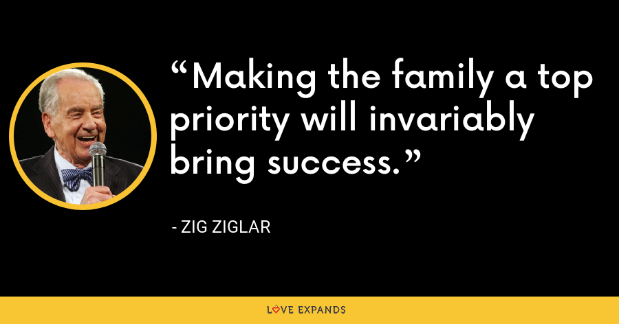 Making the family a top priority will invariably bring success. - Zig Ziglar