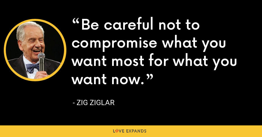 Be careful not to compromise what you want most for what you want now. - Zig Ziglar