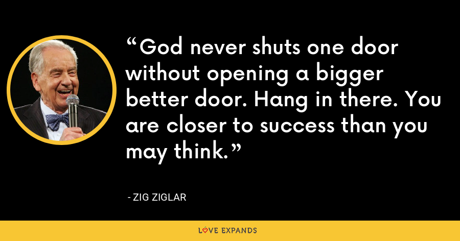 God never shuts one door without opening a bigger better door. Hang in there. You are closer to success than you may think. - Zig Ziglar