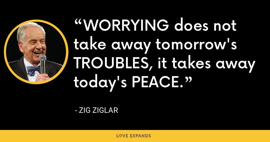 WORRYING does not take away tomorrow's TROUBLES, it takes away today's PEACE. - Zig Ziglar