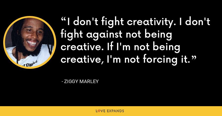 I don't fight creativity. I don't fight against not being creative. If I'm not being creative, I'm not forcing it. - Ziggy Marley