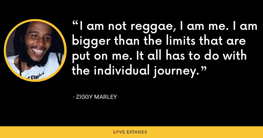 I am not reggae, I am me. I am bigger than the limits that are put on me. It all has to do with the individual journey. - Ziggy Marley