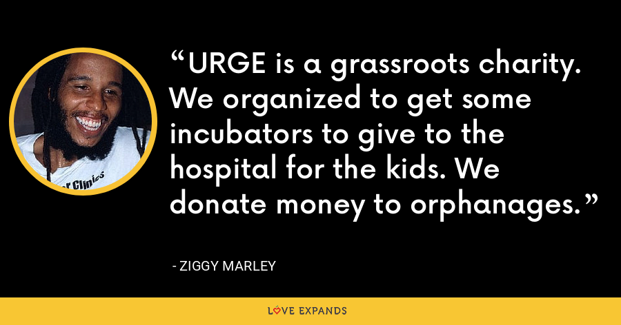 URGE is a grassroots charity. We organized to get some incubators to give to the hospital for the kids. We donate money to orphanages. - Ziggy Marley