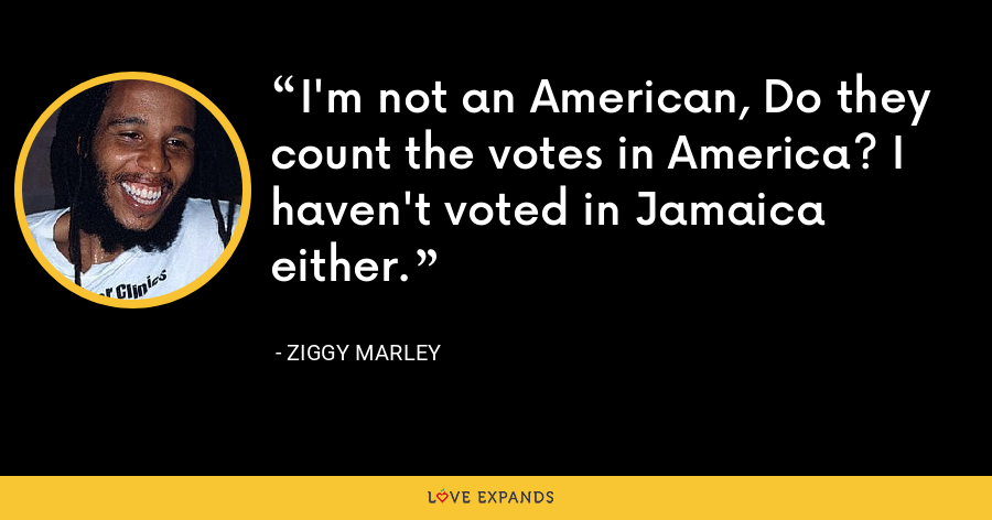 I'm not an American, Do they count the votes in America? I haven't voted in Jamaica either. - Ziggy Marley