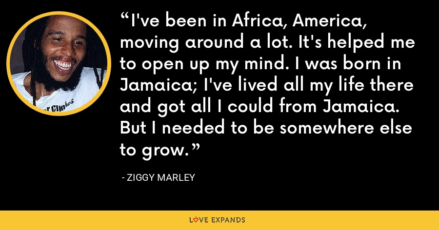 I've been in Africa, America, moving around a lot. It's helped me to open up my mind. I was born in Jamaica; I've lived all my life there and got all I could from Jamaica. But I needed to be somewhere else to grow. - Ziggy Marley