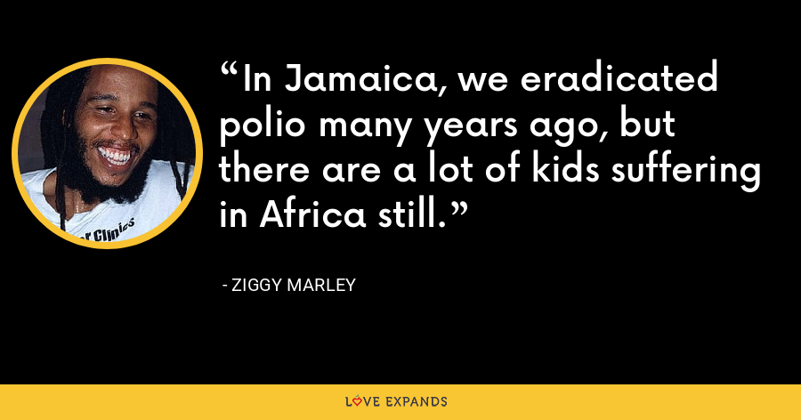 In Jamaica, we eradicated polio many years ago, but there are a lot of kids suffering in Africa still. - Ziggy Marley