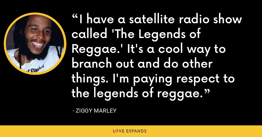 I have a satellite radio show called 'The Legends of Reggae.' It's a cool way to branch out and do other things. I'm paying respect to the legends of reggae. - Ziggy Marley