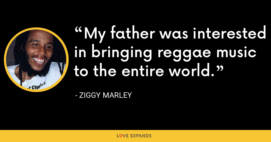 My father was interested in bringing reggae music to the entire world. - Ziggy Marley