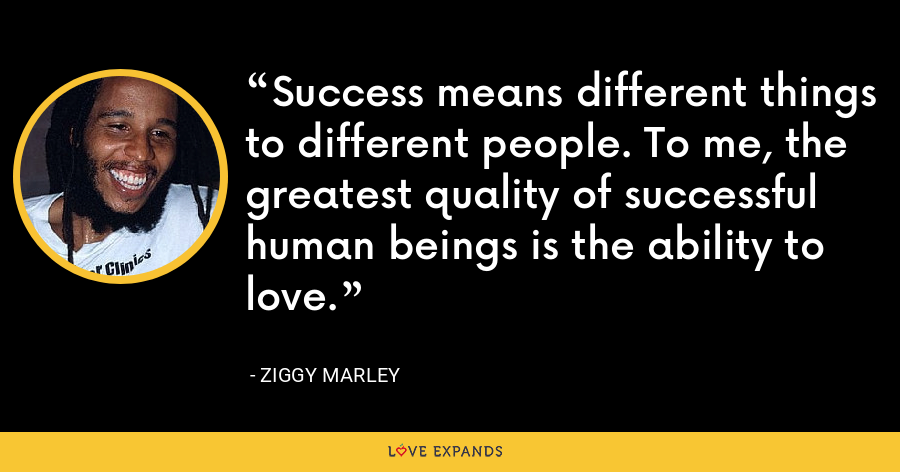 Success means different things to different people. To me, the greatest quality of successful human beings is the ability to love. - Ziggy Marley