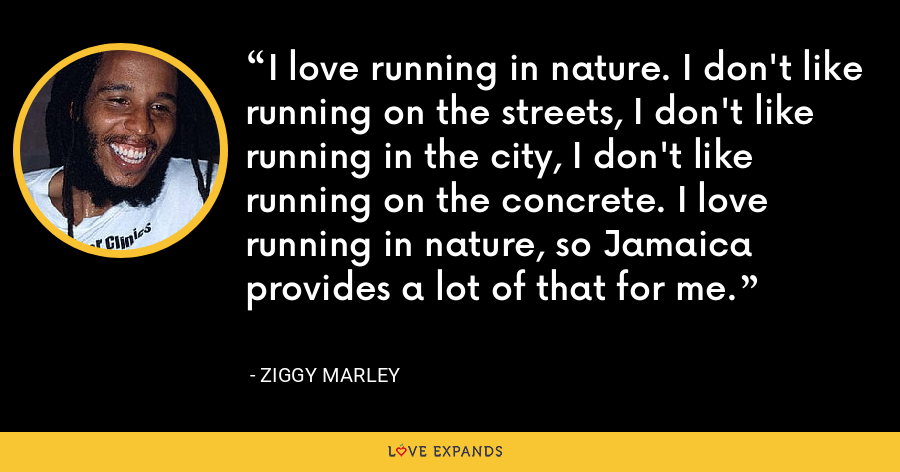 I love running in nature. I don't like running on the streets, I don't like running in the city, I don't like running on the concrete. I love running in nature, so Jamaica provides a lot of that for me. - Ziggy Marley