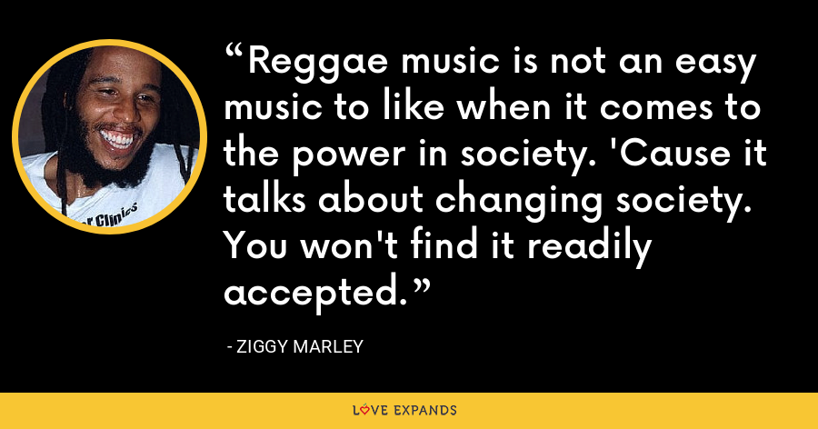 Reggae music is not an easy music to like when it comes to the power in society. 'Cause it talks about changing society. You won't find it readily accepted. - Ziggy Marley
