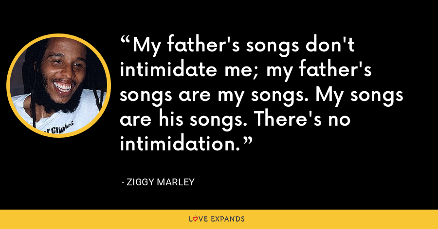 My father's songs don't intimidate me; my father's songs are my songs. My songs are his songs. There's no intimidation. - Ziggy Marley