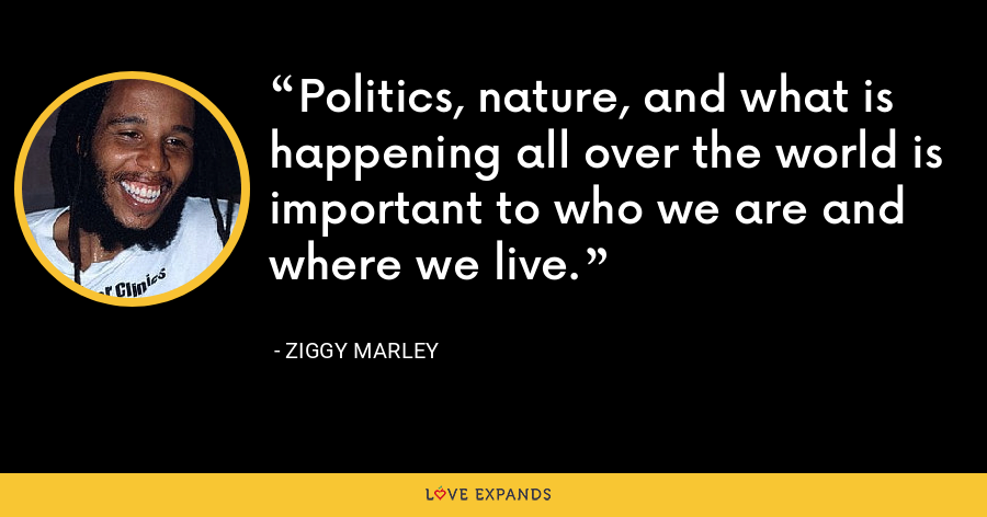 Politics, nature, and what is happening all over the world is important to who we are and where we live. - Ziggy Marley