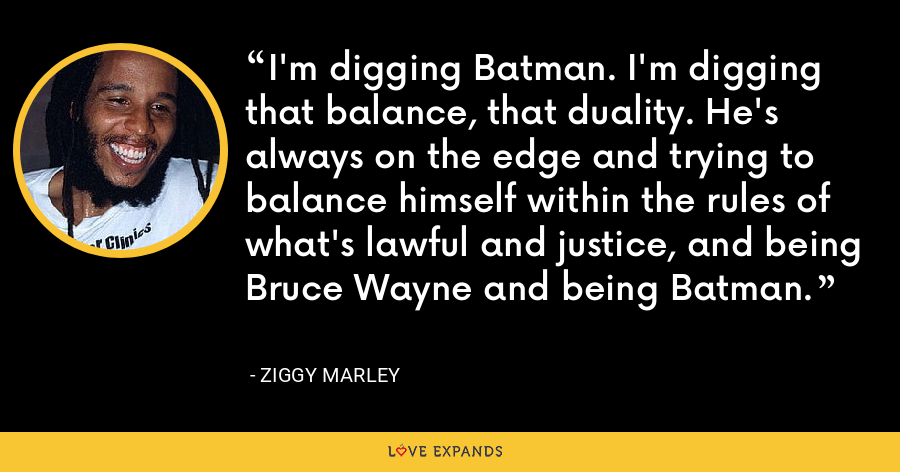 I'm digging Batman. I'm digging that balance, that duality. He's always on the edge and trying to balance himself within the rules of what's lawful and justice, and being Bruce Wayne and being Batman. - Ziggy Marley