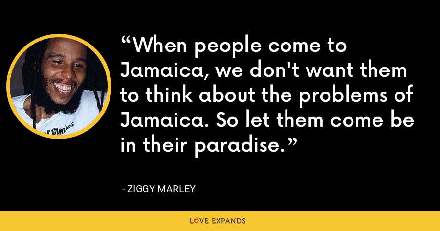 When people come to Jamaica, we don't want them to think about the problems of Jamaica. So let them come be in their paradise. - Ziggy Marley