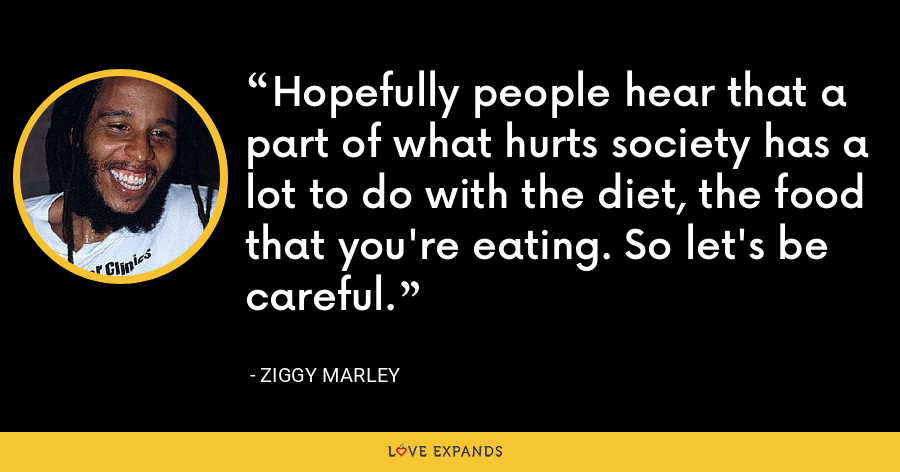 Hopefully people hear that a part of what hurts society has a lot to do with the diet, the food that you're eating. So let's be careful. - Ziggy Marley