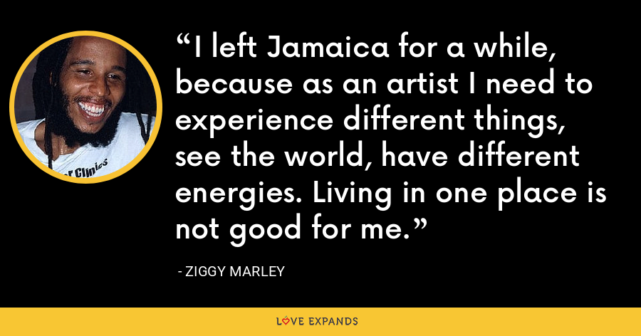 I left Jamaica for a while, because as an artist I need to experience different things, see the world, have different energies. Living in one place is not good for me. - Ziggy Marley
