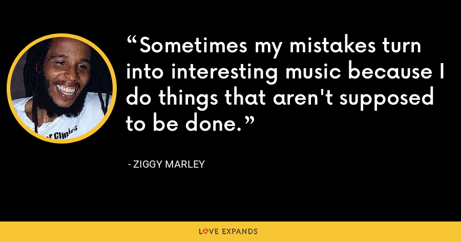 Sometimes my mistakes turn into interesting music because I do things that aren't supposed to be done. - Ziggy Marley