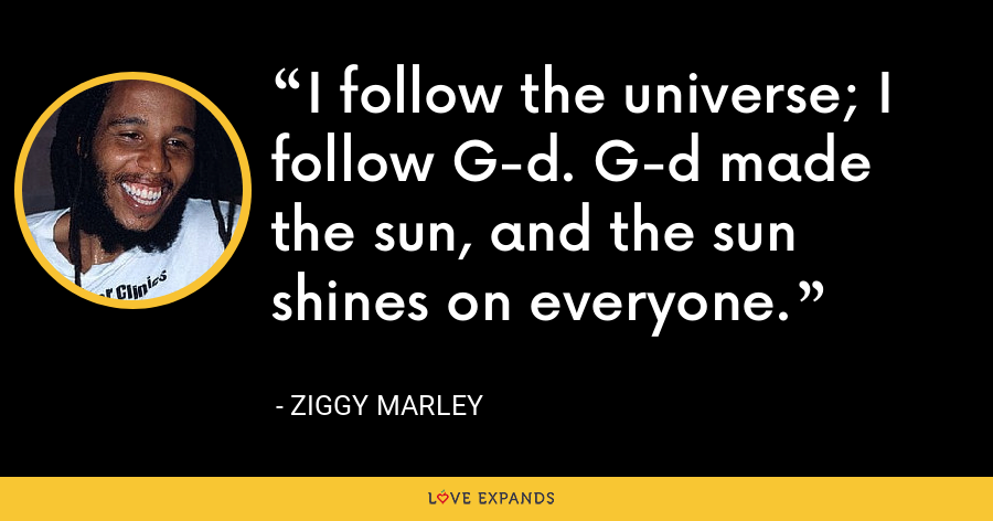 I follow the universe; I follow G-d. G-d made the sun, and the sun shines on everyone. - Ziggy Marley