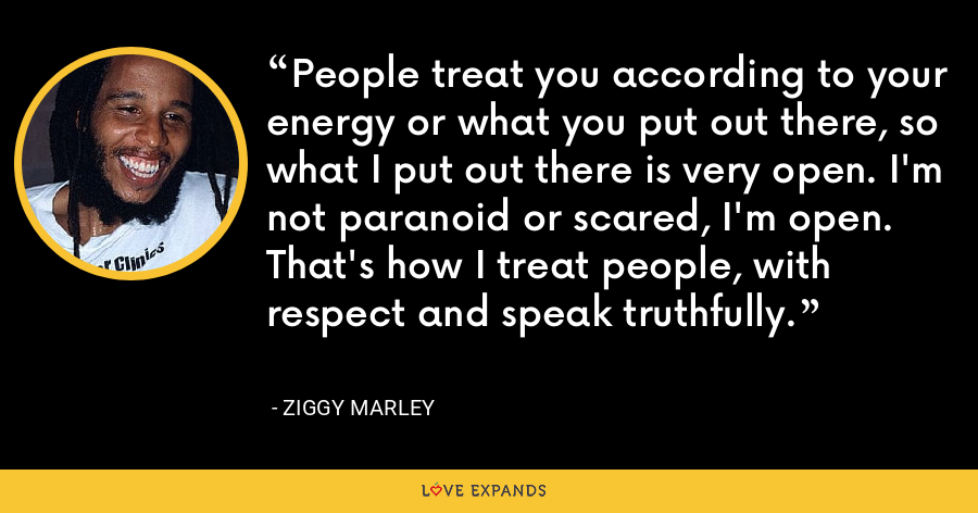 People treat you according to your energy or what you put out there, so what I put out there is very open. I'm not paranoid or scared, I'm open. That's how I treat people, with respect and speak truthfully. - Ziggy Marley