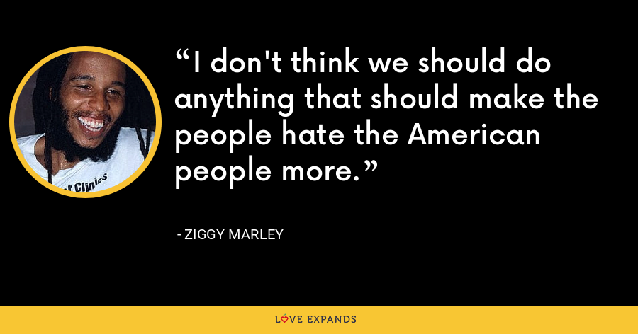 I don't think we should do anything that should make the people hate the American people more. - Ziggy Marley