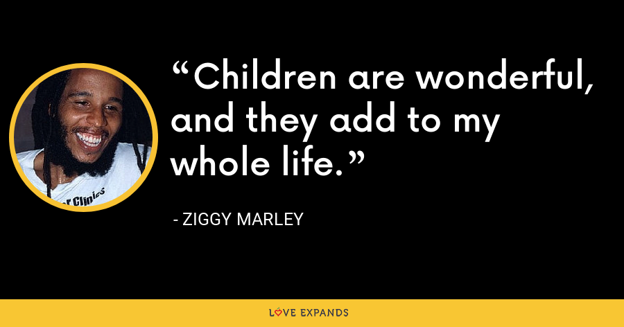 Children are wonderful, and they add to my whole life. - Ziggy Marley