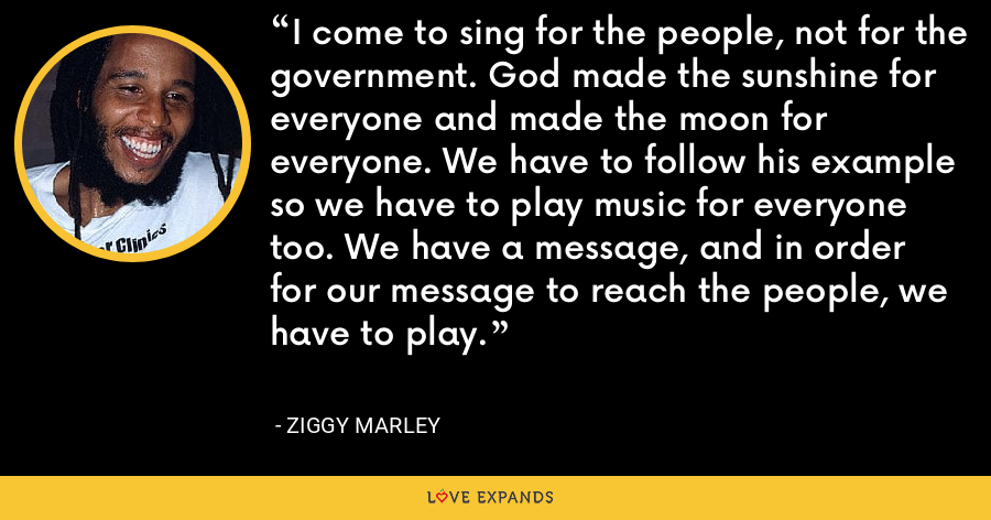 I come to sing for the people, not for the government. God made the sunshine for everyone and made the moon for everyone. We have to follow his example so we have to play music for everyone too. We have a message, and in order for our message to reach the people, we have to play. - Ziggy Marley