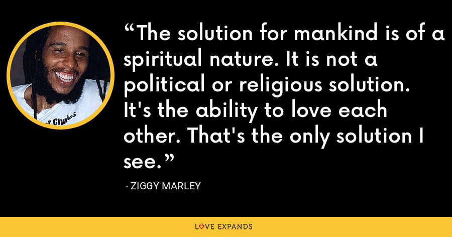 The solution for mankind is of a spiritual nature. It is not a political or religious solution. It's the ability to love each other. That's the only solution I see. - Ziggy Marley