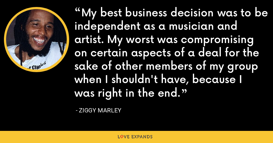 My best business decision was to be independent as a musician and artist. My worst was compromising on certain aspects of a deal for the sake of other members of my group when I shouldn't have, because I was right in the end. - Ziggy Marley