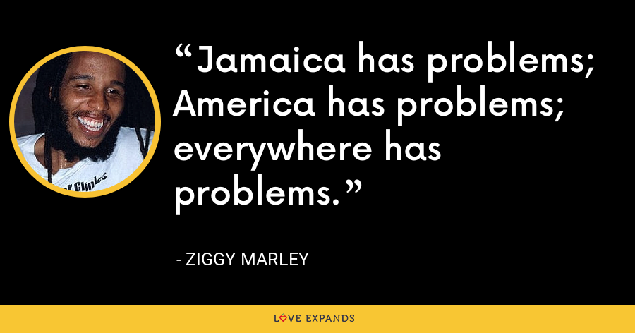 Jamaica has problems; America has problems; everywhere has problems. - Ziggy Marley