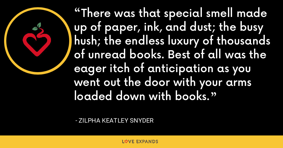 There was that special smell made up of paper, ink, and dust; the busy hush; the endless luxury of thousands of unread books. Best of all was the eager itch of anticipation as you went out the door with your arms loaded down with books. - Zilpha Keatley Snyder