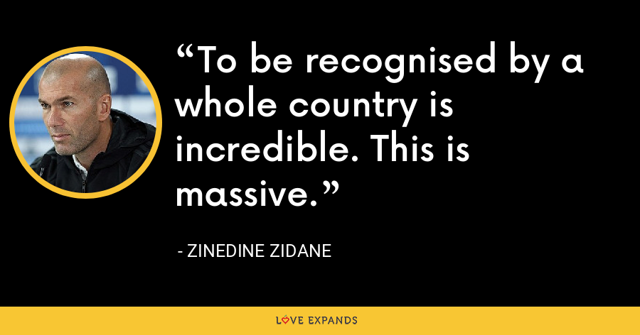 To be recognised by a whole country is incredible. This is massive. - Zinedine Zidane