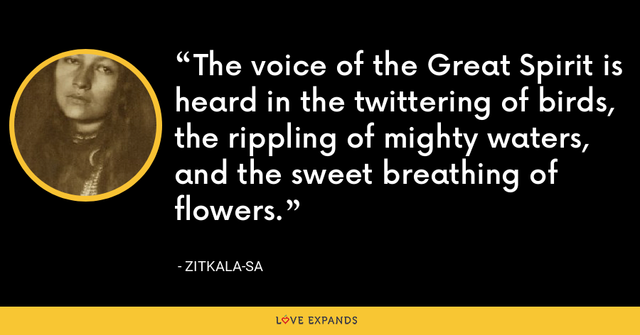 The voice of the Great Spirit is heard in the twittering of birds, the rippling of mighty waters, and the sweet breathing of flowers. - Zitkala-Sa