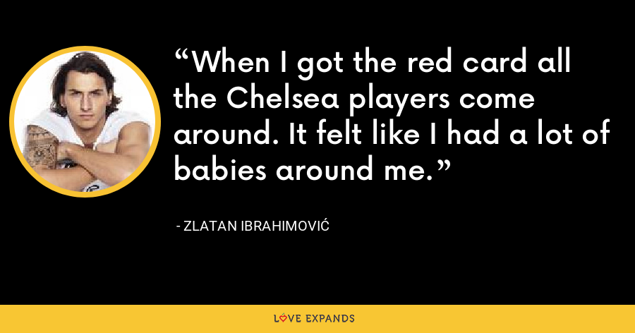 When I got the red card all the Chelsea players come around. It felt like I had a lot of babies around me. - Zlatan Ibrahimović