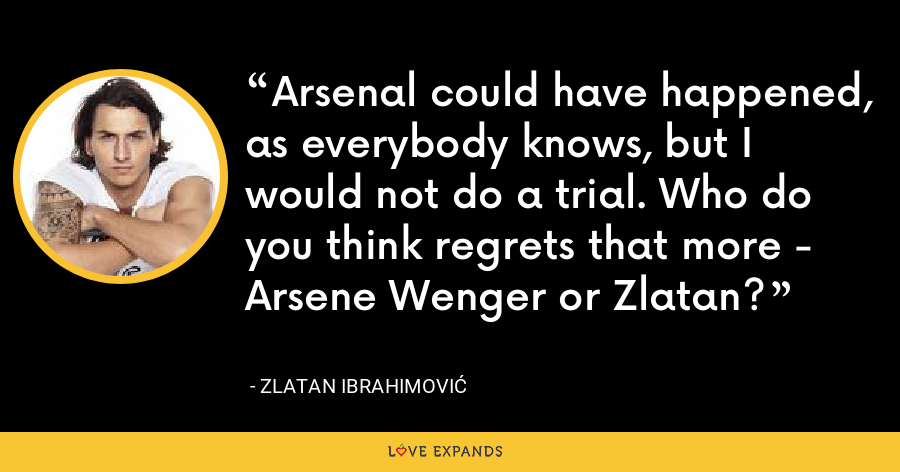 Arsenal could have happened, as everybody knows, but I would not do a trial. Who do you think regrets that more - Arsene Wenger or Zlatan? - Zlatan Ibrahimović