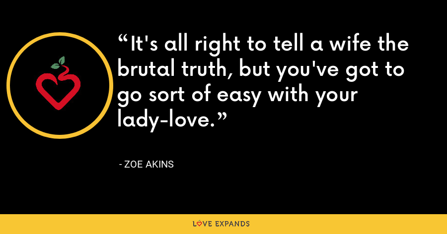 It's all right to tell a wife the brutal truth, but you've got to go sort of easy with your lady-love. - Zoe Akins