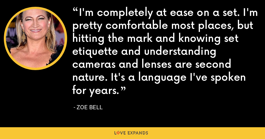 I'm completely at ease on a set. I'm pretty comfortable most places, but hitting the mark and knowing set etiquette and understanding cameras and lenses are second nature. It's a language I've spoken for years. - Zoe Bell