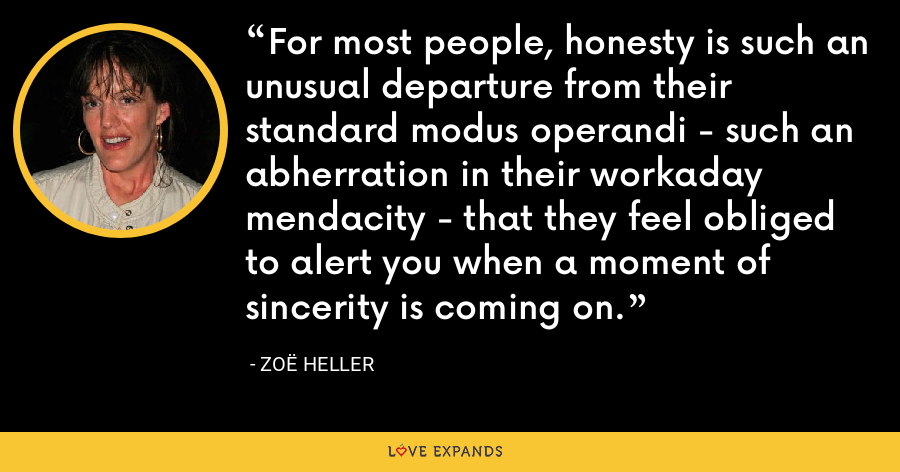 For most people, honesty is such an unusual departure from their standard modus operandi - such an abherration in their workaday mendacity - that they feel obliged to alert you when a moment of sincerity is coming on. - Zoë Heller