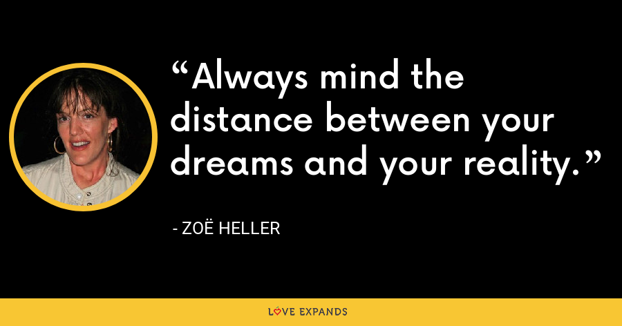Always mind the distance between your dreams and your reality. - Zoë Heller