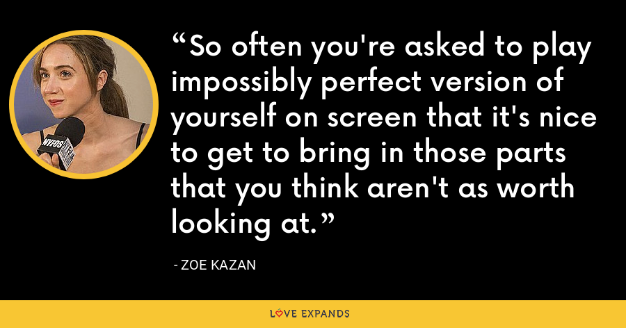 So often you're asked to play impossibly perfect version of yourself on screen that it's nice to get to bring in those parts that you think aren't as worth looking at. - Zoe Kazan