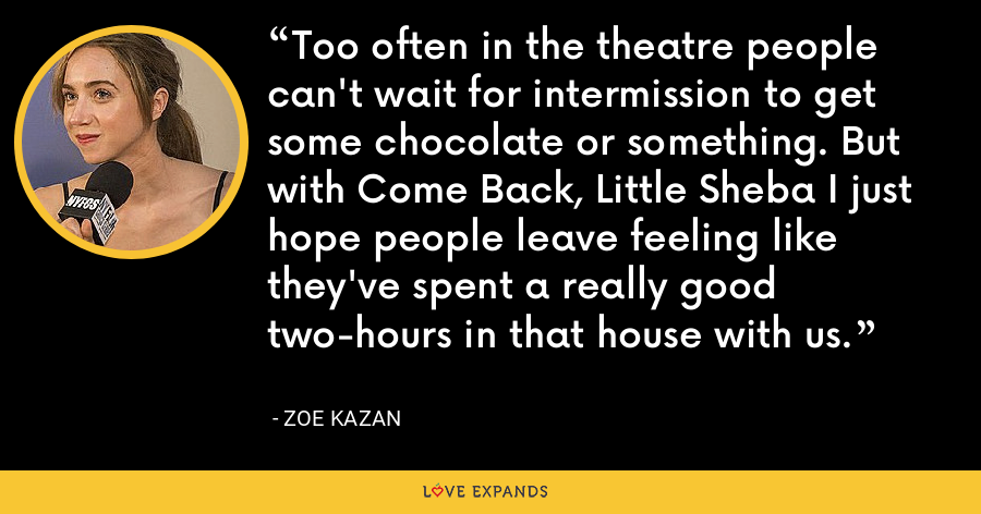 Too often in the theatre people can't wait for intermission to get some chocolate or something. But with Come Back, Little Sheba I just hope people leave feeling like they've spent a really good two-hours in that house with us. - Zoe Kazan
