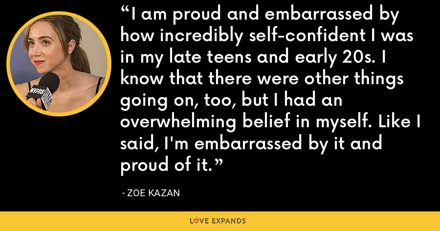 I am proud and embarrassed by how incredibly self-confident I was in my late teens and early 20s. I know that there were other things going on, too, but I had an overwhelming belief in myself. Like I said, I'm embarrassed by it and proud of it. - Zoe Kazan