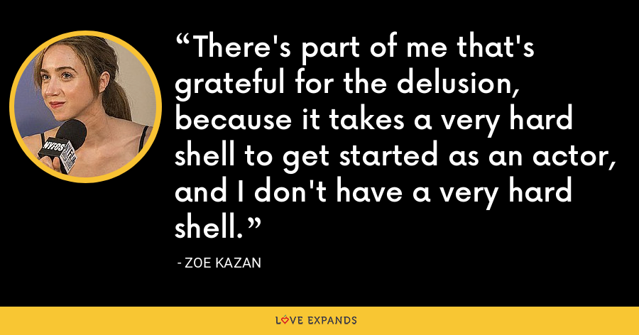 There's part of me that's grateful for the delusion, because it takes a very hard shell to get started as an actor, and I don't have a very hard shell. - Zoe Kazan