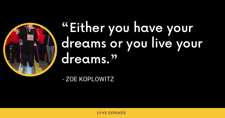 Either you have your dreams or you live your dreams. - Zoe Koplowitz