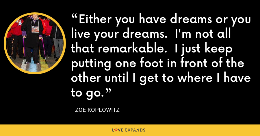 Either you have dreams or you live your dreams. I'm not all that remarkable. I just keep putting one foot in front of the other until I get to where I have to go. - Zoe Koplowitz