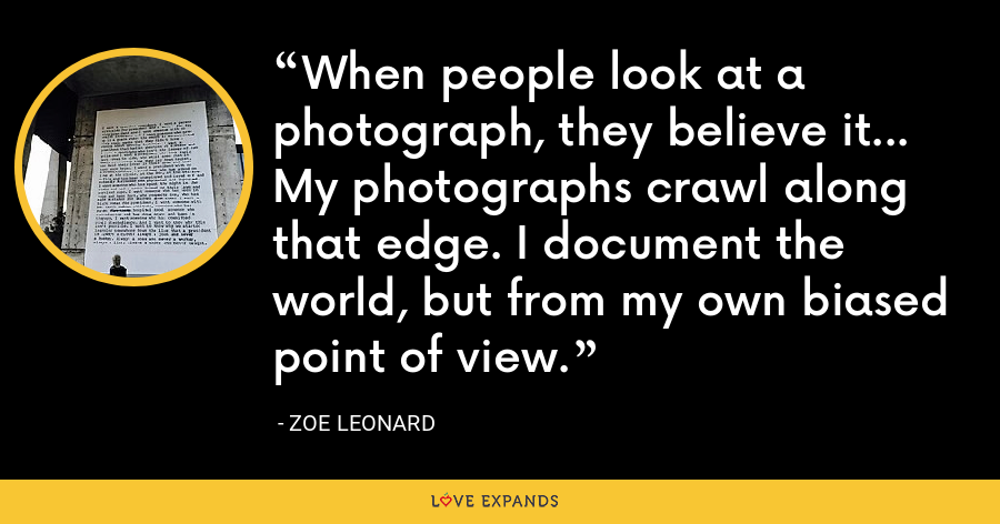 When people look at a photograph, they believe it... My photographs crawl along that edge. I document the world, but from my own biased point of view. - Zoe Leonard
